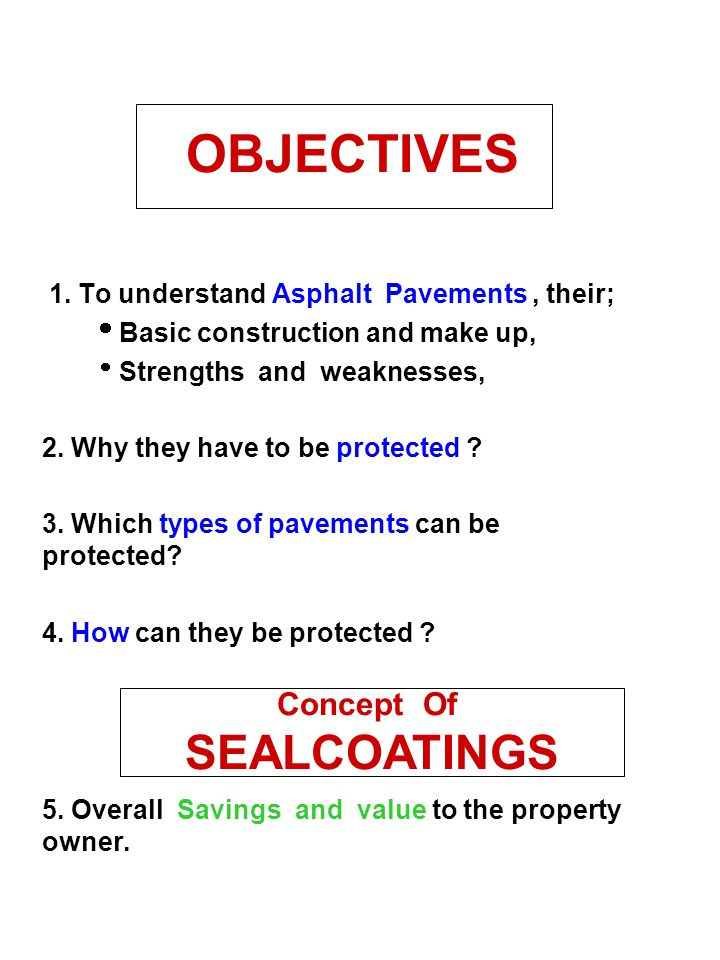 OBJECTIVES 1. To understand Asphalt Pavements, their;  Basic construction and make up,  Strengths and weaknesses, 2. Why they have to be protected ?