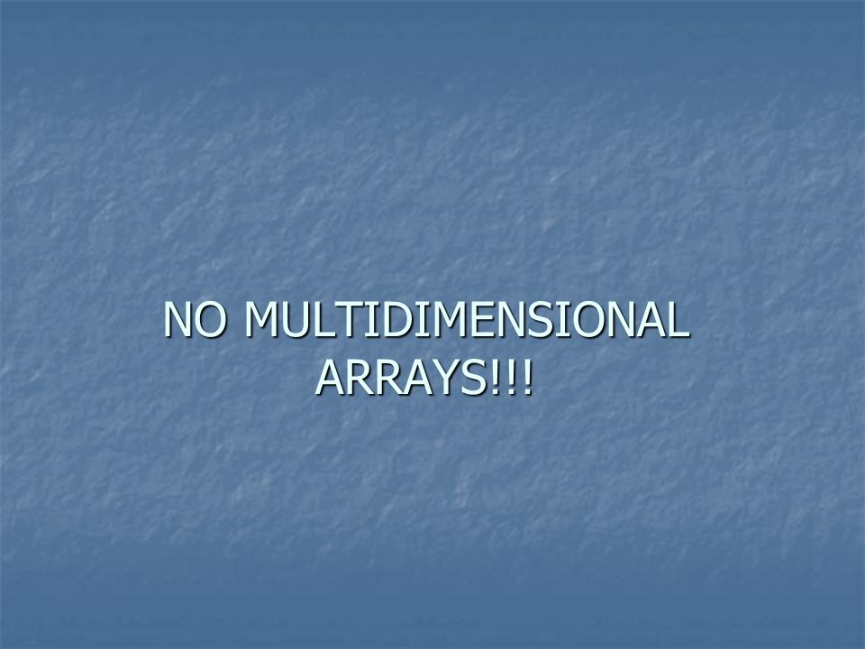 NO MULTIDIMENSIONAL ARRAYS!!!