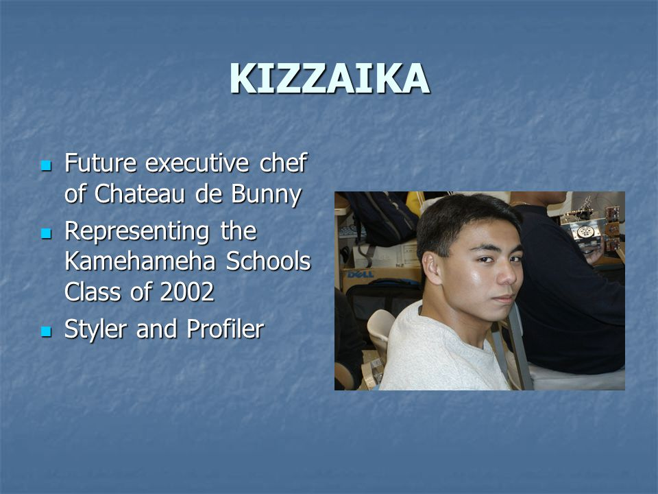 KIZZAIKA Future executive chef of Chateau de Bunny Future executive chef of Chateau de Bunny Representing the Kamehameha Schools Class of 2002 Representing the Kamehameha Schools Class of 2002 Styler and Profiler Styler and Profiler