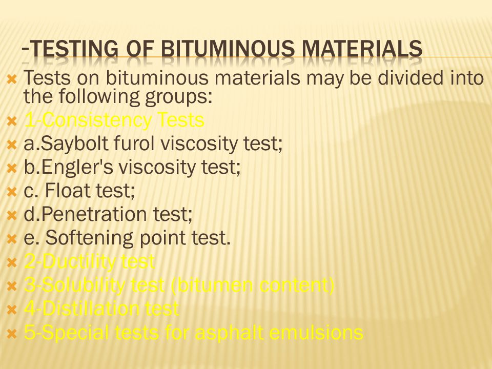  Tests on bituminous materials may be divided into the following groups:  1-Consistency Tests  a.Saybolt furol viscosity test;  b.Engler's viscosi