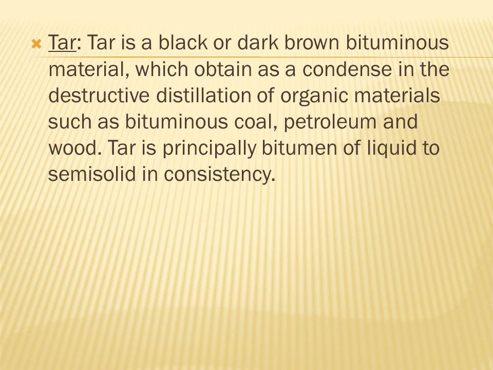  Tar: Tar is a black or dark brown bituminous material, which obtain as a condense in the destructive distillation of organic materials such as bitum