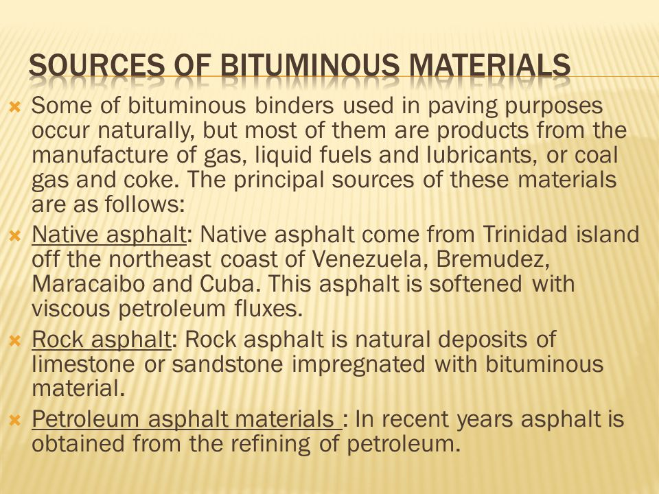  Some of bituminous binders used in paving purposes occur naturally, but most of them are products from the manufacture of gas, liquid fuels and lubr