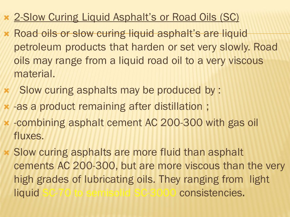  3-Cut-Back Asphalt's  Cutback asphalts are asphalt cements fluxed or cut back to greater fluidity by mixing with distillates of the kerosene  a-Medium-curing liquid asphalt's (MC)  Medium curing asphalt's are produced by dissolving a relatively soft asphalt cement (120-150) or (85-100) in a kerosene solvent.