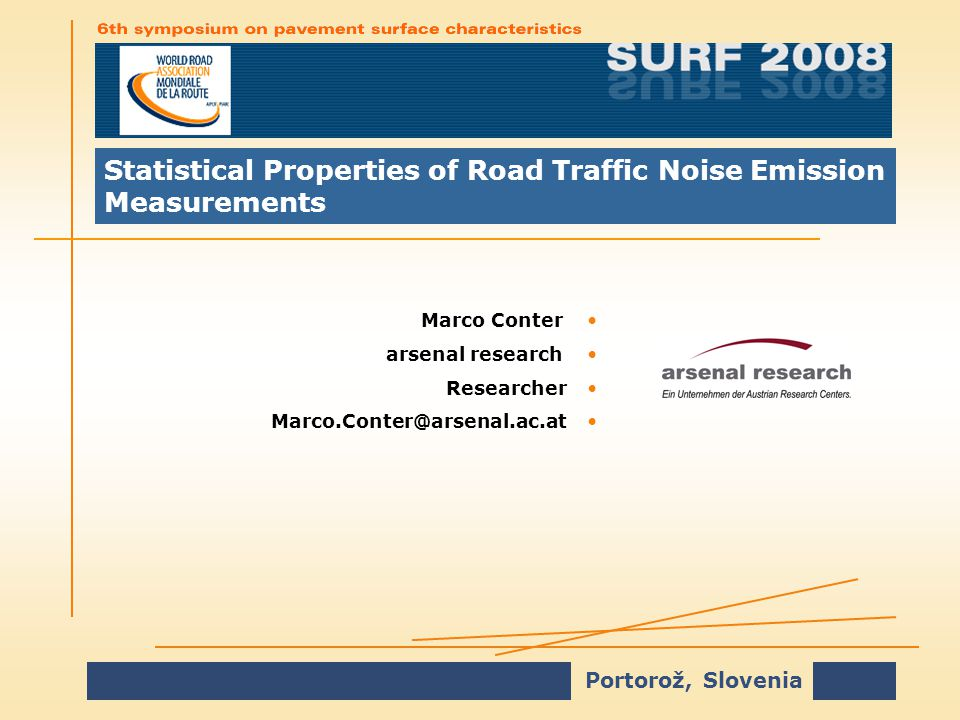 Portorož, Slovenia Statistical Properties of Road Traffic Noise Emission Measurements Marco ConterMarco Conter arsenal researcharsenal research ResearcherResearcher Marco.Conter@arsenal.ac.atMarco.Conter@arsenal.ac.at