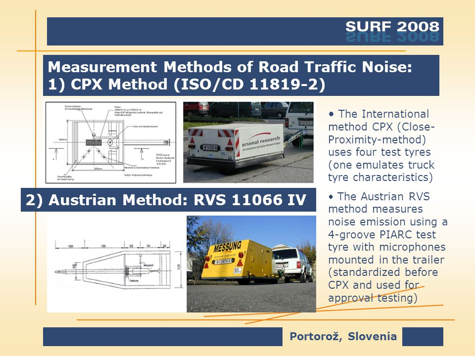 Portorož, Slovenia Measurement Methods of Road Traffic Noise: 1) CPX Method (ISO/CD 11819-2) The International method CPX (Close- Proximity-method) uses four test tyres (one emulates truck tyre characteristics) The Austrian RVS method measures noise emission using a 4-groove PIARC test tyre with microphones mounted in the trailer (standardized before CPX and used for approval testing) 2) Austrian Method: RVS 11066 IV