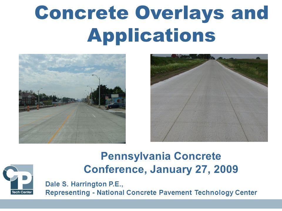 Concrete Overlays and Applications Pennsylvania Concrete Conference, January 27, 2009 Dale S. Harrington P.E., Representing - National Concrete Paveme