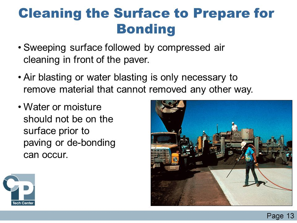 Cleaning the Surface to Prepare for Bonding Sweeping surface followed by compressed air cleaning in front of the paver. Air blasting or water blasting
