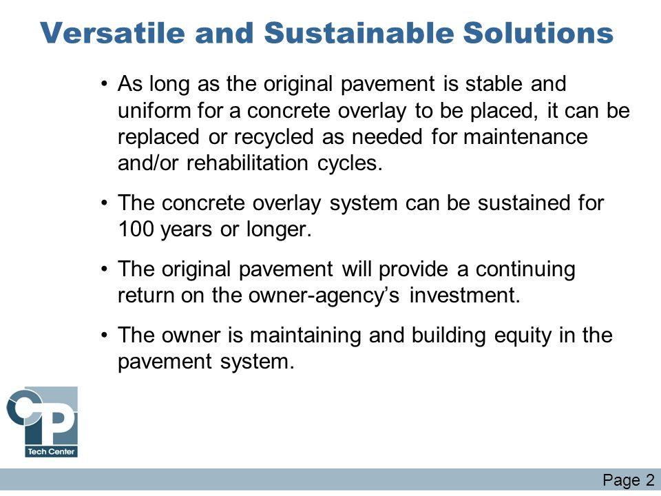 Versatile and Sustainable Solutions As long as the original pavement is stable and uniform for a concrete overlay to be placed, it can be replaced or recycled as needed for maintenance and/or rehabilitation cycles.