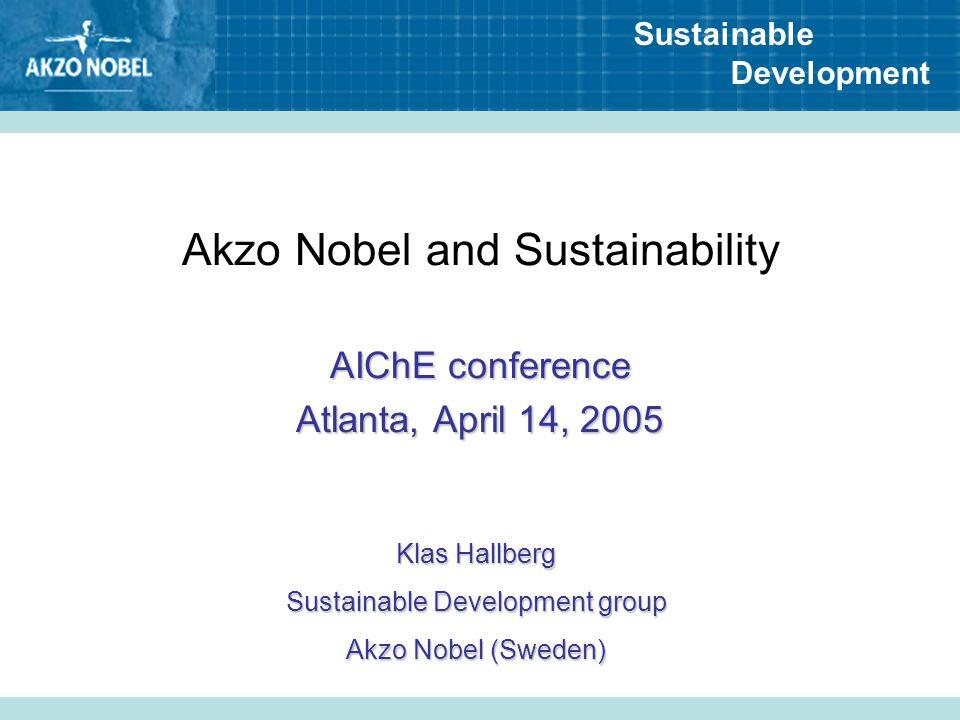Sustainable Development Akzo Nobel and Sustainability AIChE conference Atlanta, April 14, 2005 Klas Hallberg Sustainable Development group Akzo Nobel