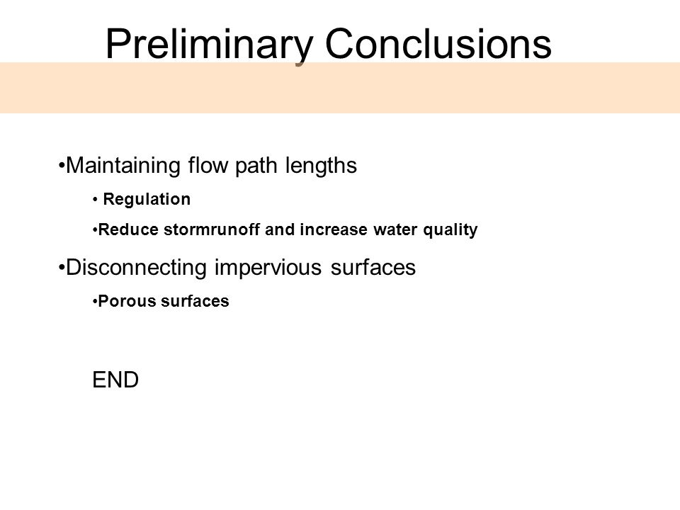 Maintaining flow path lengths Regulation Reduce stormrunoff and increase water quality Disconnecting impervious surfaces Porous surfaces END Preliminary Conclusions