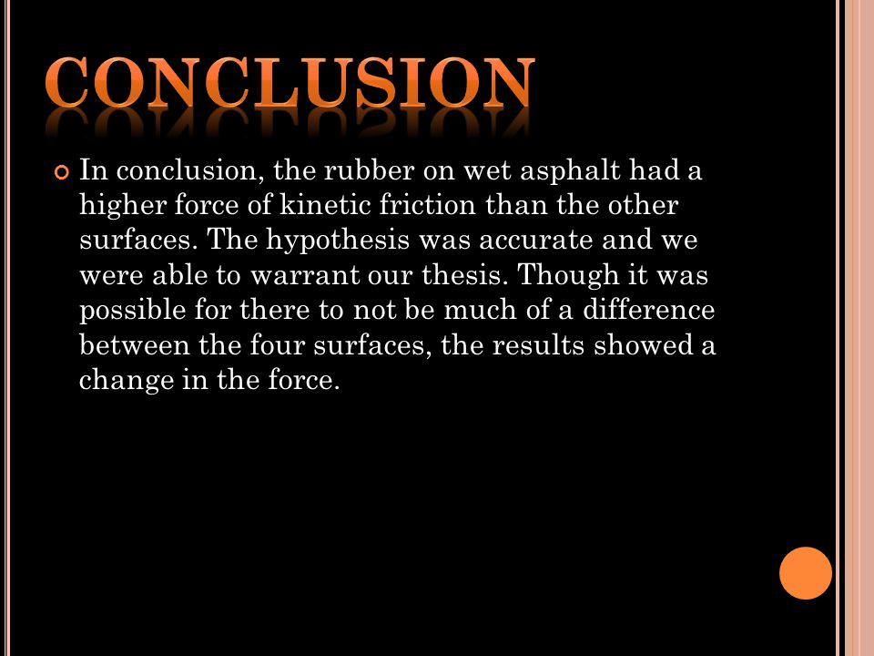 In conclusion, the rubber on wet asphalt had a higher force of kinetic friction than the other surfaces.