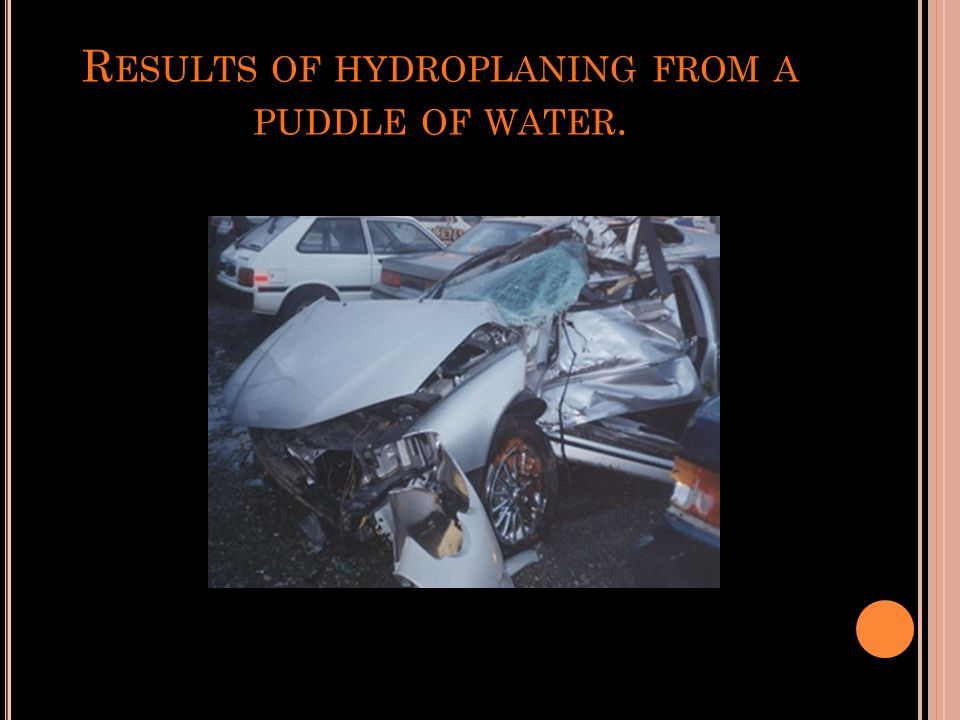 R ESULTS OF HYDROPLANING FROM A PUDDLE OF WATER.