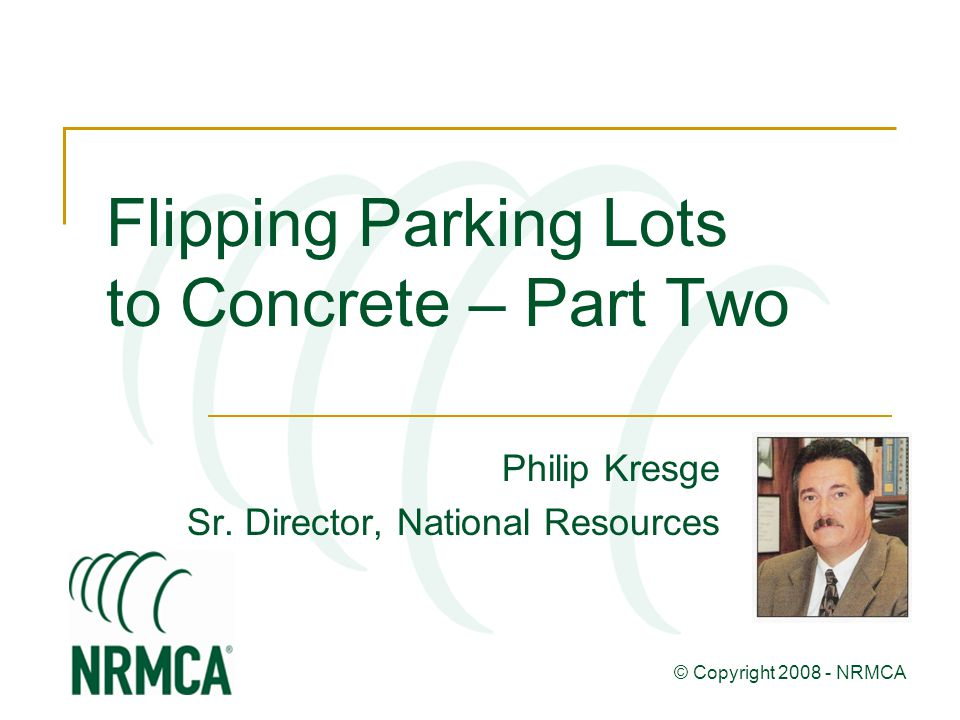 Flipping Parking Lots to Concrete – Part Two Philip Kresge Sr. Director, National Resources © Copyright 2008 - NRMCA
