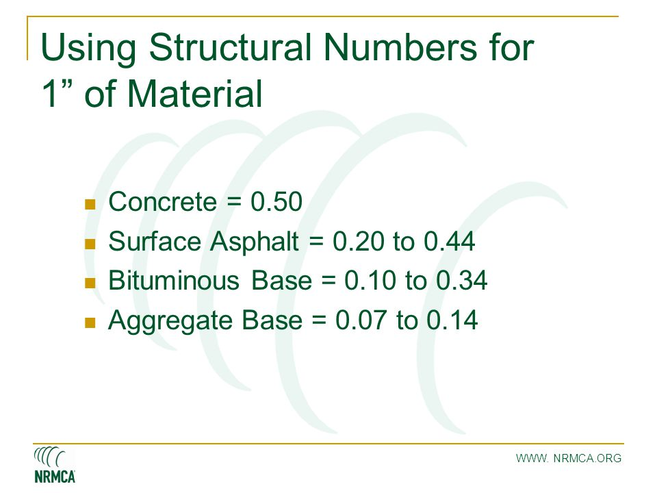 "WWW. NRMCA.ORG Using Structural Numbers for 1"" of Material Concrete = 0.50 Surface Asphalt = 0.20 to 0.44 Bituminous Base = 0.10 to 0.34 Aggregate Bas"