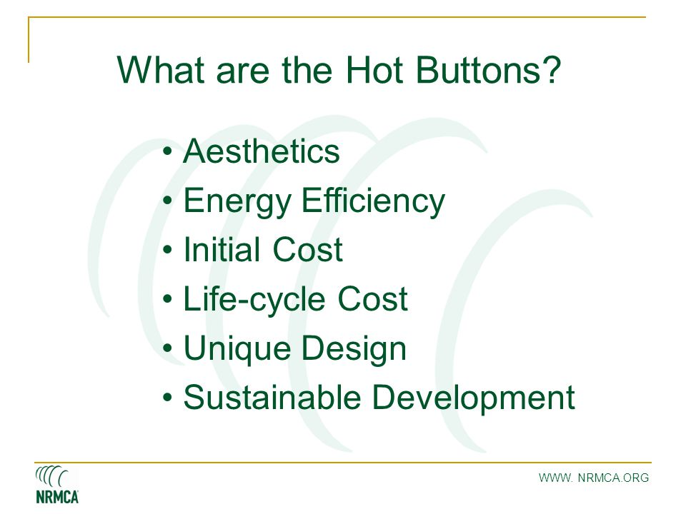 WWW. NRMCA.ORG What are the Hot Buttons? Aesthetics Energy Efficiency Initial Cost Life-cycle Cost Unique Design Sustainable Development