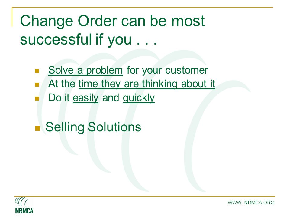 WWW. NRMCA.ORG Change Order can be most successful if you... Solve a problem for your customer At the time they are thinking about it Do it easily and
