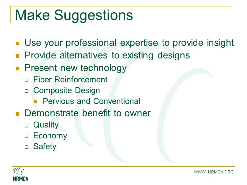 WWW. NRMCA.ORG Make Suggestions Use your professional expertise to provide insight Provide alternatives to existing designs Present new technology  F