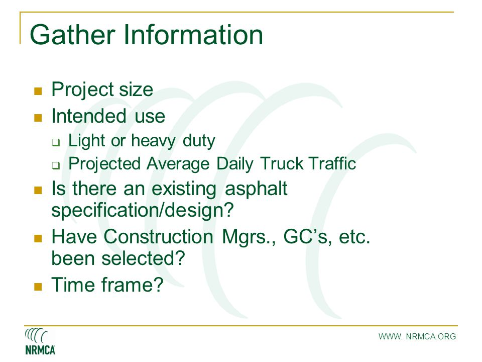 WWW. NRMCA.ORG Gather Information Project size Intended use  Light or heavy duty  Projected Average Daily Truck Traffic Is there an existing asphalt