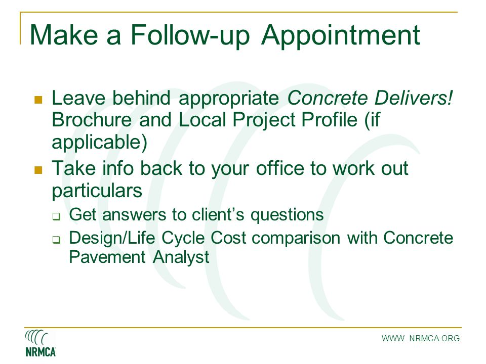 Make a Follow-up Appointment Leave behind appropriate Concrete Delivers! Brochure and Local Project Profile (if applicable) Take info back to your off