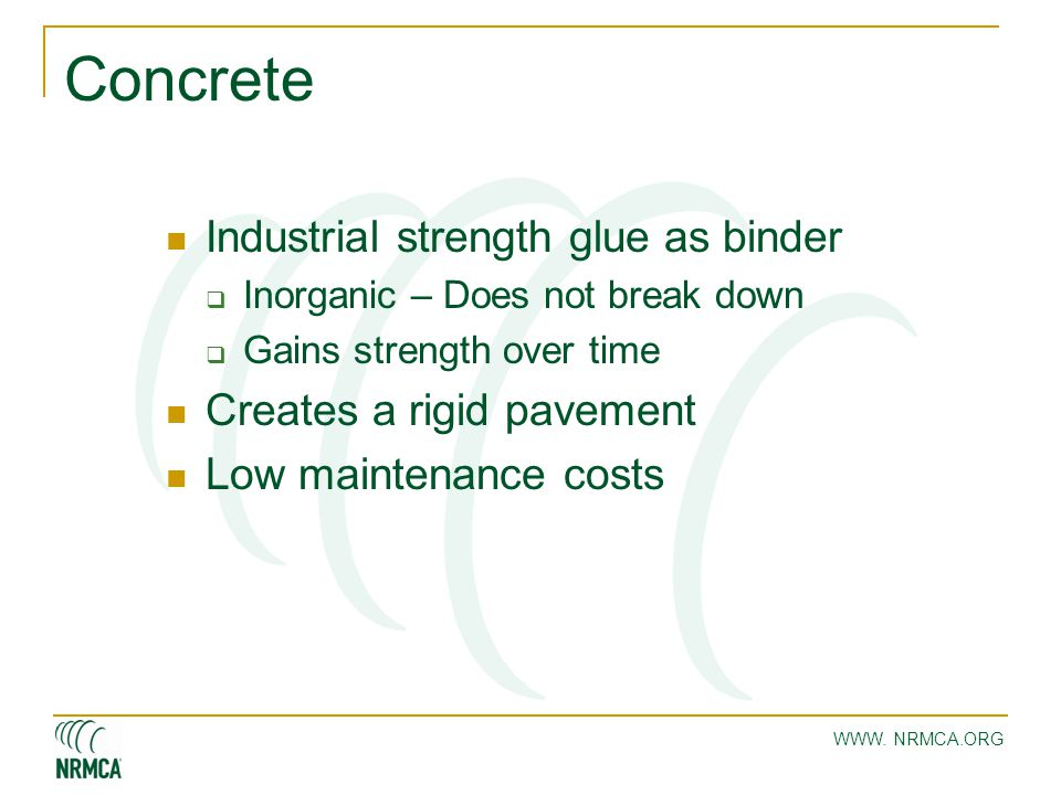 WWW. NRMCA.ORG Concrete Industrial strength glue as binder  Inorganic – Does not break down  Gains strength over time Creates a rigid pavement Low m
