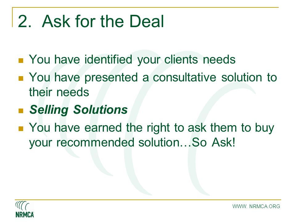 WWW. NRMCA.ORG 2. Ask for the Deal You have identified your clients needs You have presented a consultative solution to their needs Selling Solutions
