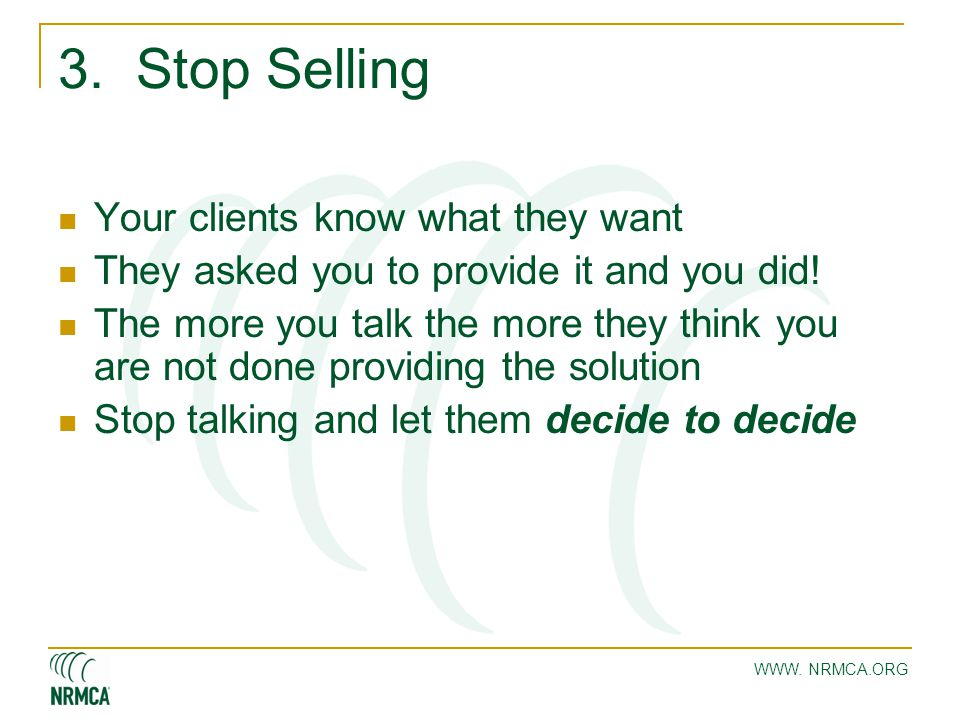WWW. NRMCA.ORG 3. Stop Selling Your clients know what they want They asked you to provide it and you did! The more you talk the more they think you ar