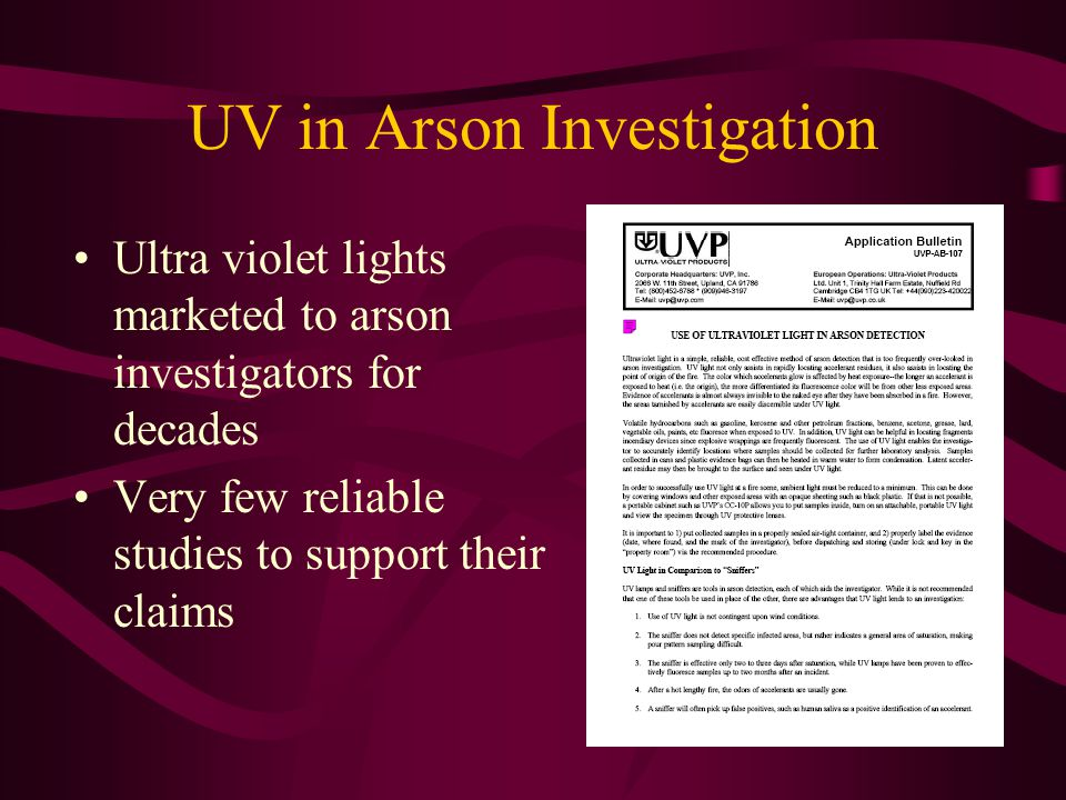 UV in Arson Investigation Ultra violet lights marketed to arson investigators for decades Very few reliable studies to support their claims