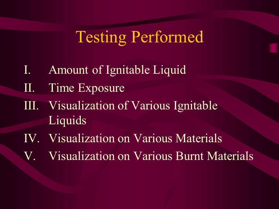 Testing Performed I.Amount of Ignitable Liquid II.Time Exposure III.Visualization of Various Ignitable Liquids IV.Visualization on Various Materials V
