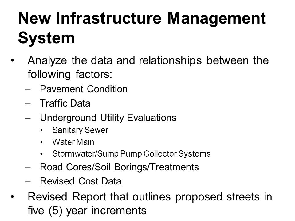 New Infrastructure Management System Analyze the data and relationships between the following factors: –Pavement Condition –Traffic Data –Underground Utility Evaluations Sanitary Sewer Water Main Stormwater/Sump Pump Collector Systems –Road Cores/Soil Borings/Treatments –Revised Cost Data Revised Report that outlines proposed streets in five (5) year increments