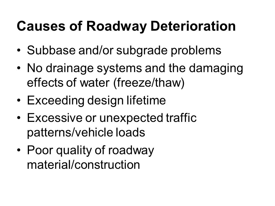 Causes of Roadway Deterioration Subbase and/or subgrade problems No drainage systems and the damaging effects of water (freeze/thaw) Exceeding design lifetime Excessive or unexpected traffic patterns/vehicle loads Poor quality of roadway material/construction