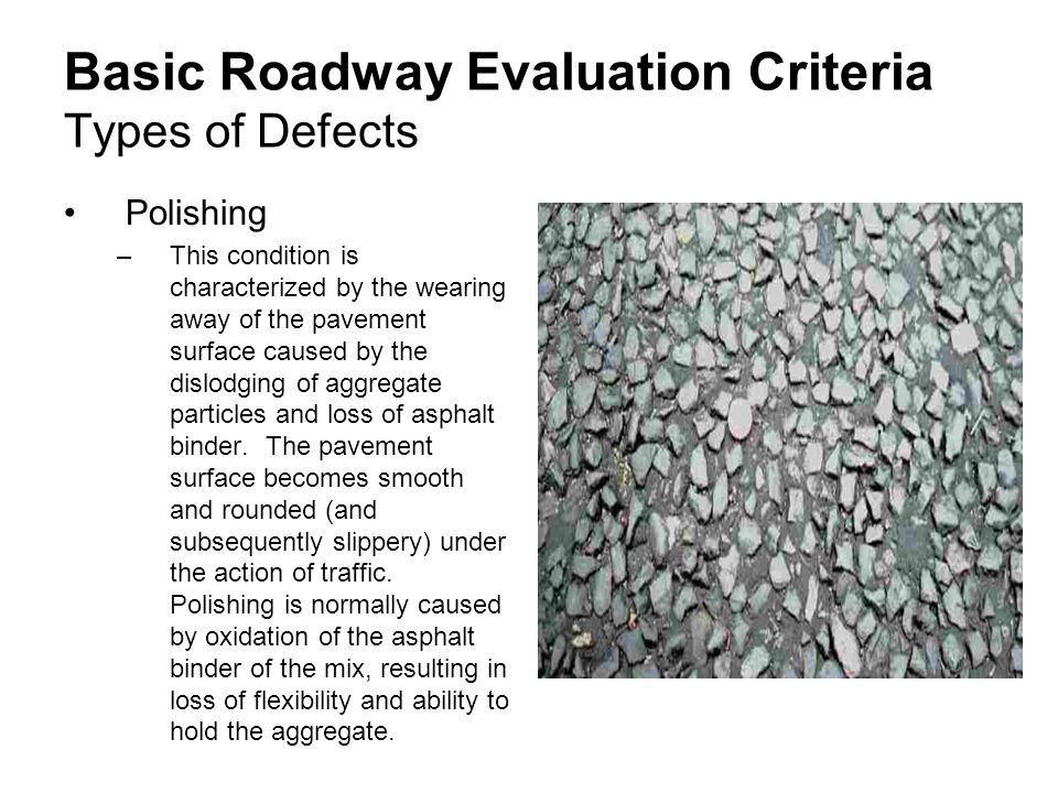 Basic Roadway Evaluation Criteria Types of Defects Polishing –This condition is characterized by the wearing away of the pavement surface caused by the dislodging of aggregate particles and loss of asphalt binder.