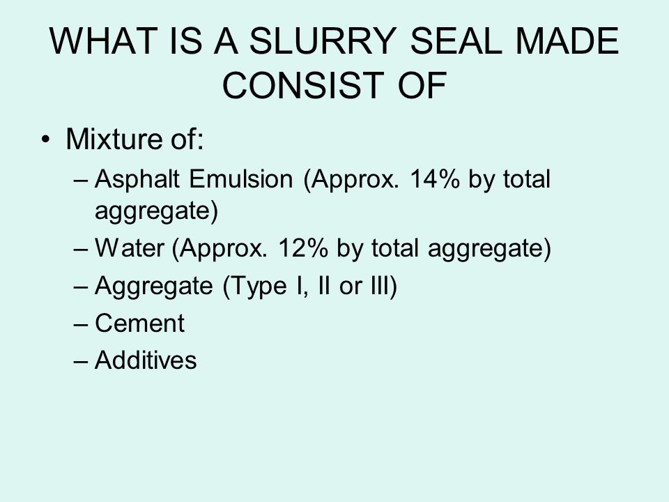 WHAT IS A SLURRY SEAL MADE CONSIST OF Mixture of: –Asphalt Emulsion (Approx. 14% by total aggregate) –Water (Approx. 12% by total aggregate) –Aggregat