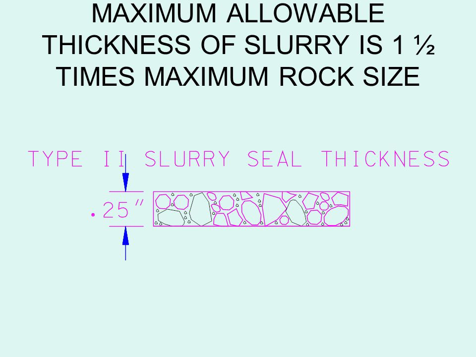 MAXIMUM ALLOWABLE THICKNESS OF SLURRY IS 1 ½ TIMES MAXIMUM ROCK SIZE