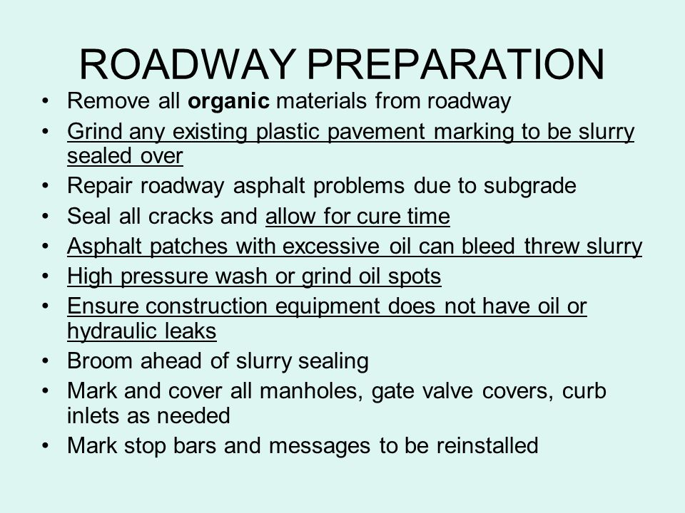 ROADWAY PREPARATION Remove all organic materials from roadway Grind any existing plastic pavement marking to be slurry sealed over Repair roadway asph