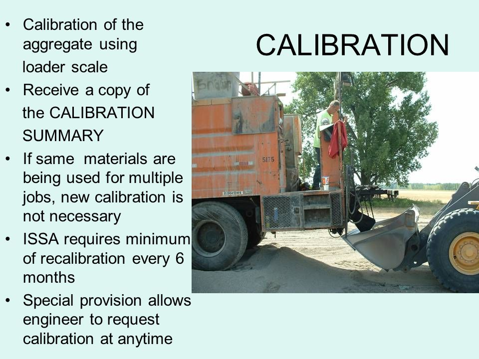 CALIBRATION Calibration of the aggregate using loader scale Receive a copy of the CALIBRATION SUMMARY If same materials are being used for multiple jo