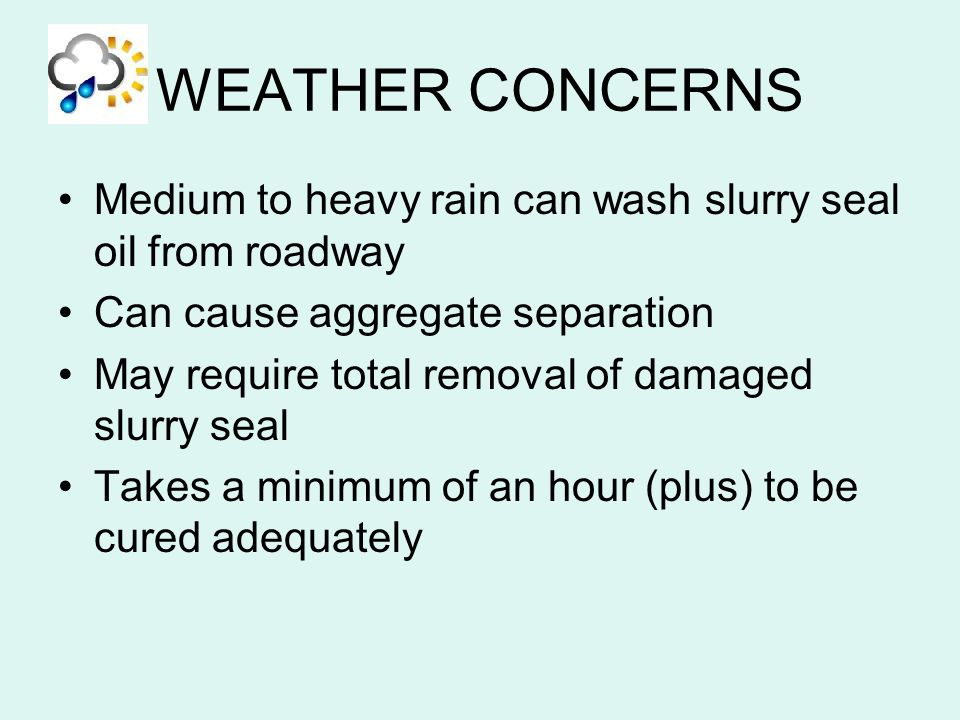 WEATHER CONCERNS Medium to heavy rain can wash slurry seal oil from roadway Can cause aggregate separation May require total removal of damaged slurry