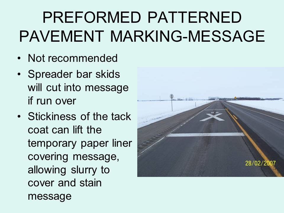 PREFORMED PATTERNED PAVEMENT MARKING-MESSAGE Not recommended Spreader bar skids will cut into message if run over Stickiness of the tack coat can lift