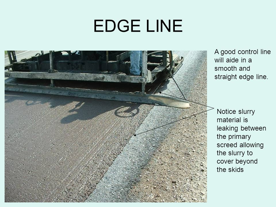 EDGE LINE A good control line will aide in a smooth and straight edge line. Notice slurry material is leaking between the primary screed allowing the