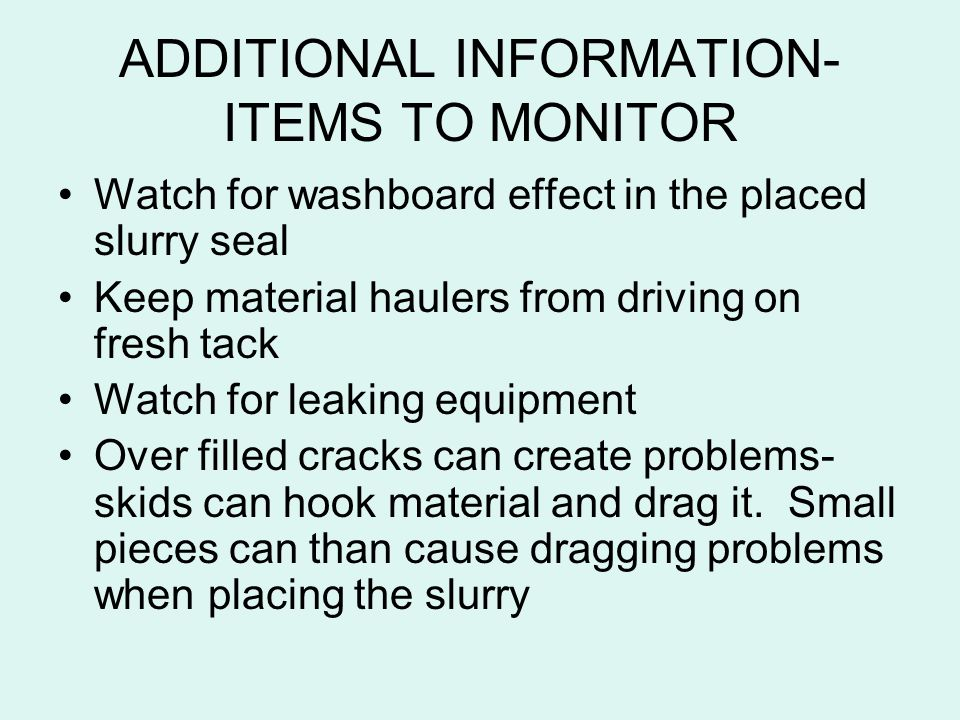 ADDITIONAL INFORMATION- ITEMS TO MONITOR Watch for washboard effect in the placed slurry seal Keep material haulers from driving on fresh tack Watch f