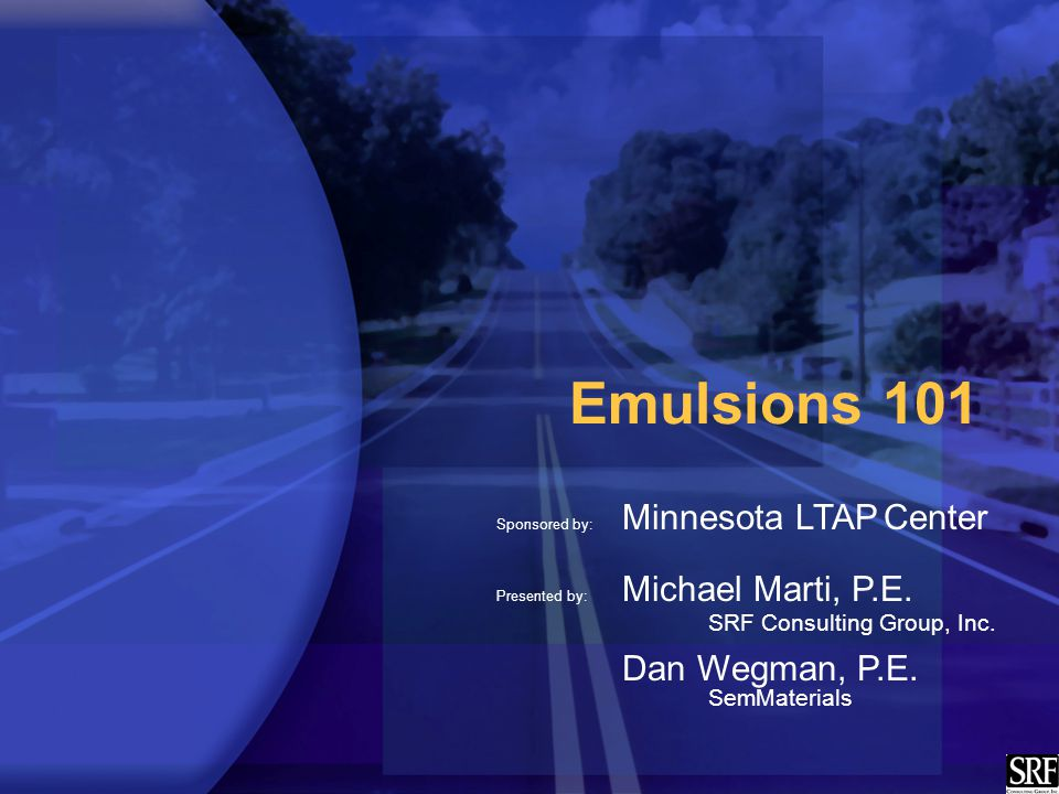 Emulsions 101 Sponsored by: Minnesota LTAP Center Presented by: Michael Marti, P.E.