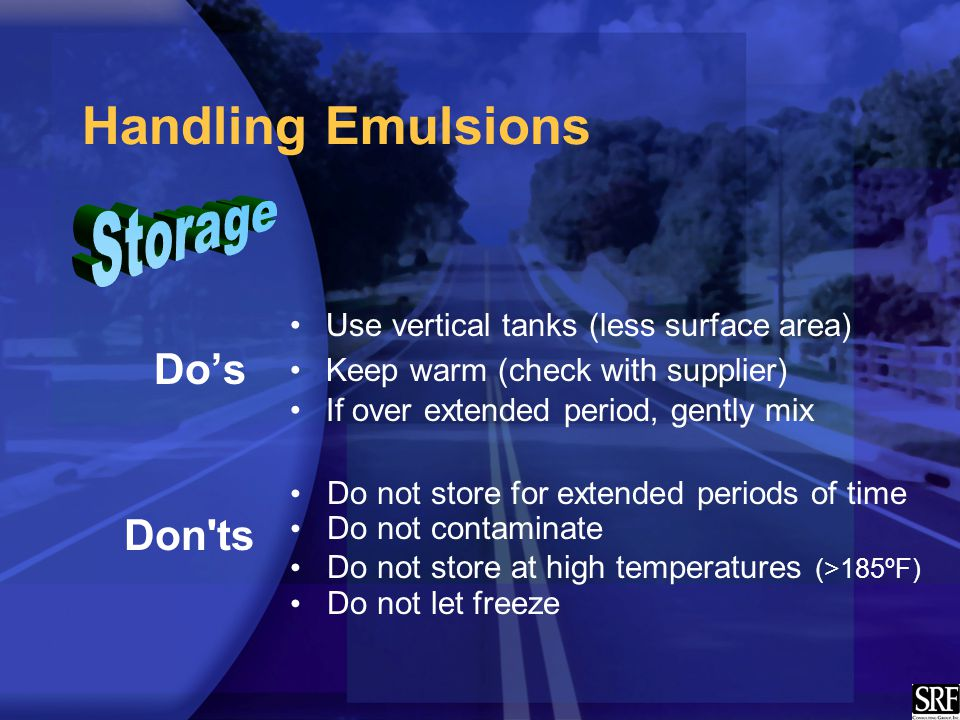 Handling Emulsions Use vertical tanks (less surface area) Keep warm (check with supplier) If over extended period, gently mix Do not store for extended periods of time Do not contaminate Do not store at high temperatures (>185ºF) Do not let freeze Don ts Do's