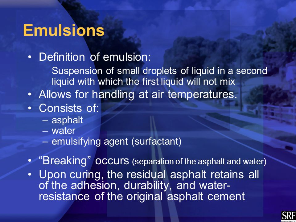 Emulsions Definition of emulsion: Suspension of small droplets of liquid in a second liquid with which the first liquid will not mix Allows for handling at air temperatures.