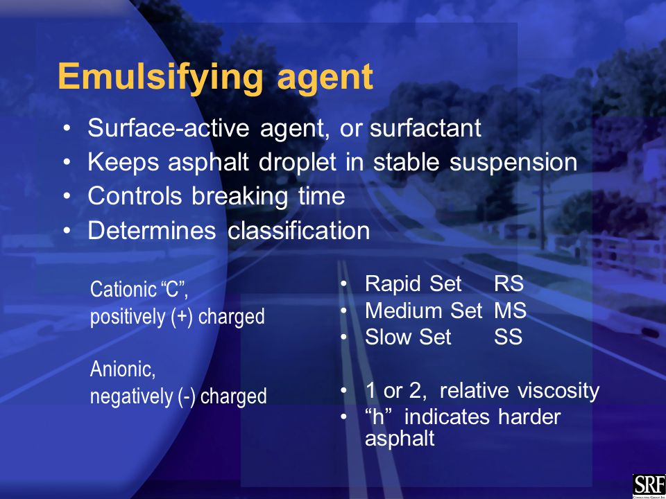Emulsifying agent Surface-active agent, or surfactant Keeps asphalt droplet in stable suspension Controls breaking time Determines classification Rapid SetRS Medium SetMS Slow SetSS 1 or 2, relative viscosity h indicates harder asphalt Cationic C , positively (+) charged Anionic, negatively (-) charged