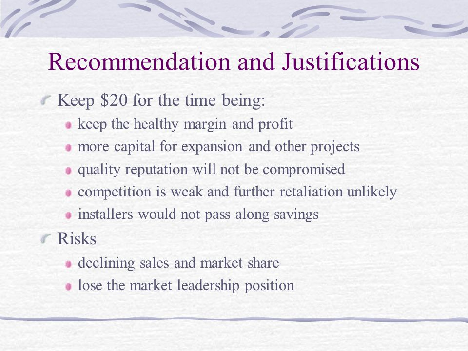 Recommendation and Justifications Keep $20 for the time being: keep the healthy margin and profit more capital for expansion and other projects quality reputation will not be compromised competition is weak and further retaliation unlikely installers would not pass along savings Risks declining sales and market share lose the market leadership position