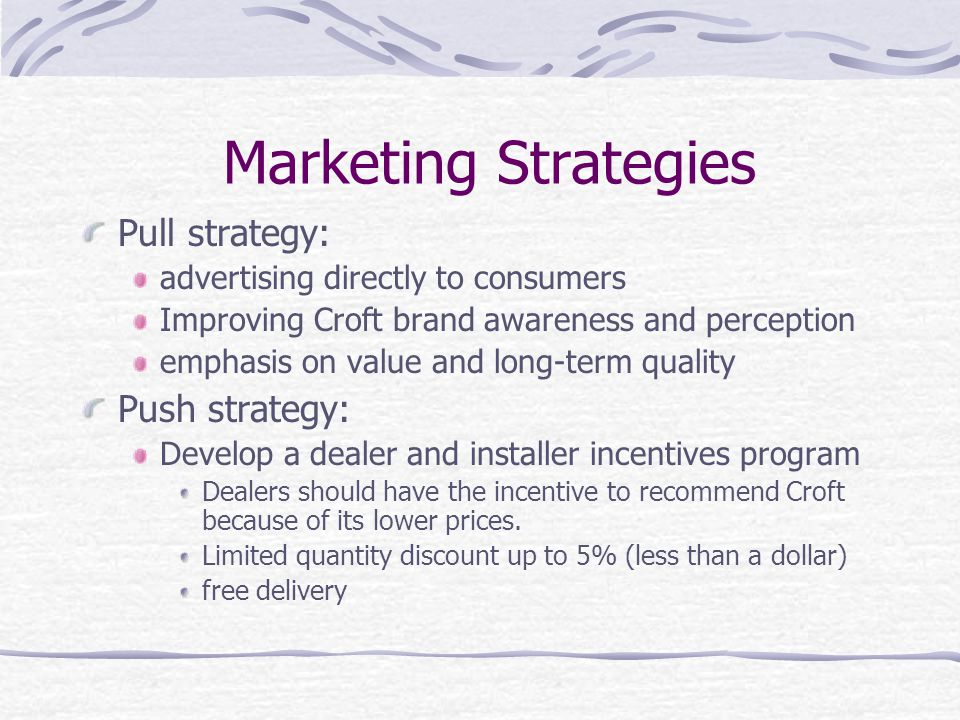 Marketing Strategies Pull strategy: advertising directly to consumers Improving Croft brand awareness and perception emphasis on value and long-term quality Push strategy: Develop a dealer and installer incentives program Dealers should have the incentive to recommend Croft because of its lower prices.