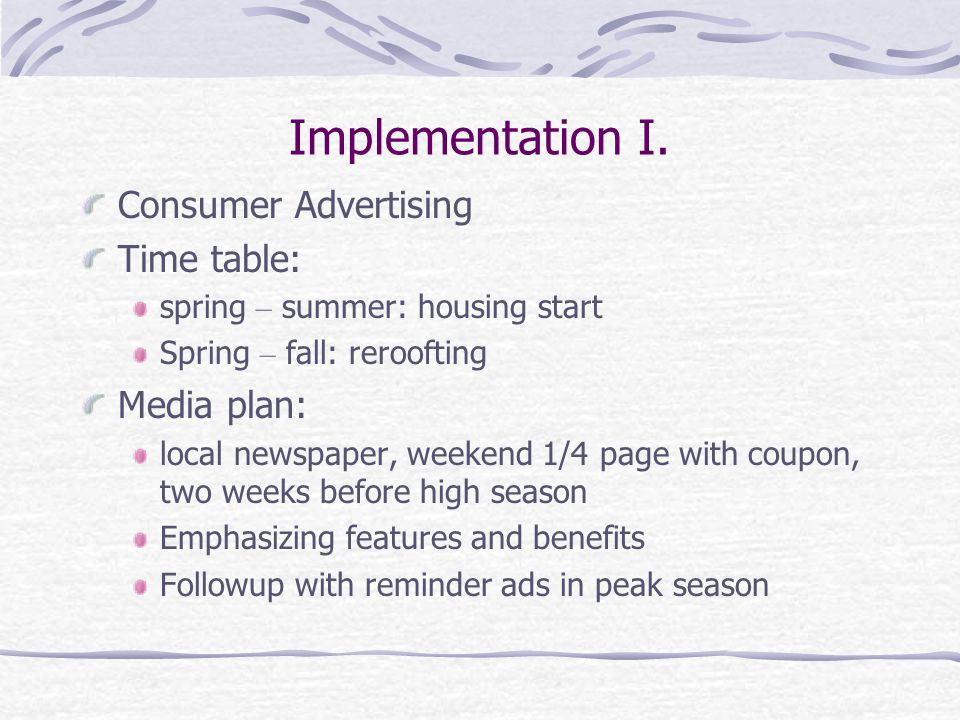 Implementation I. Consumer Advertising Time table: spring – summer: housing start Spring – fall: reroofting Media plan: local newspaper, weekend 1/4 p