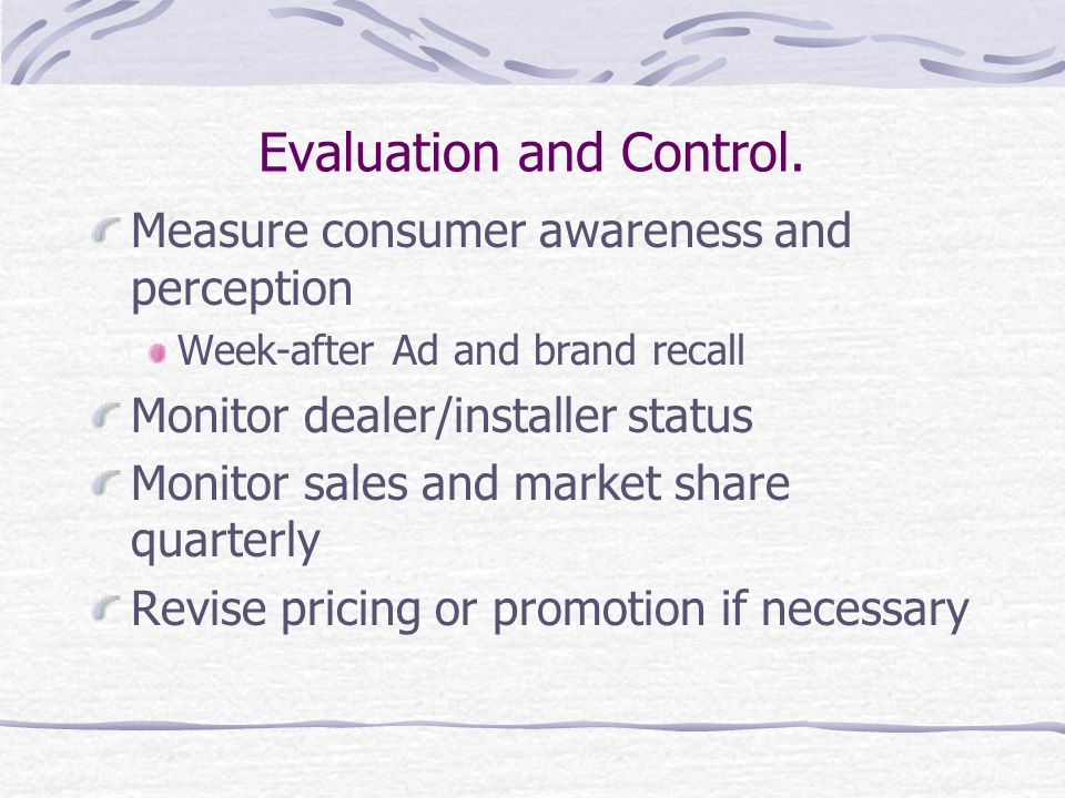 Evaluation and Control. Measure consumer awareness and perception Week-after Ad and brand recall Monitor dealer/installer status Monitor sales and mar