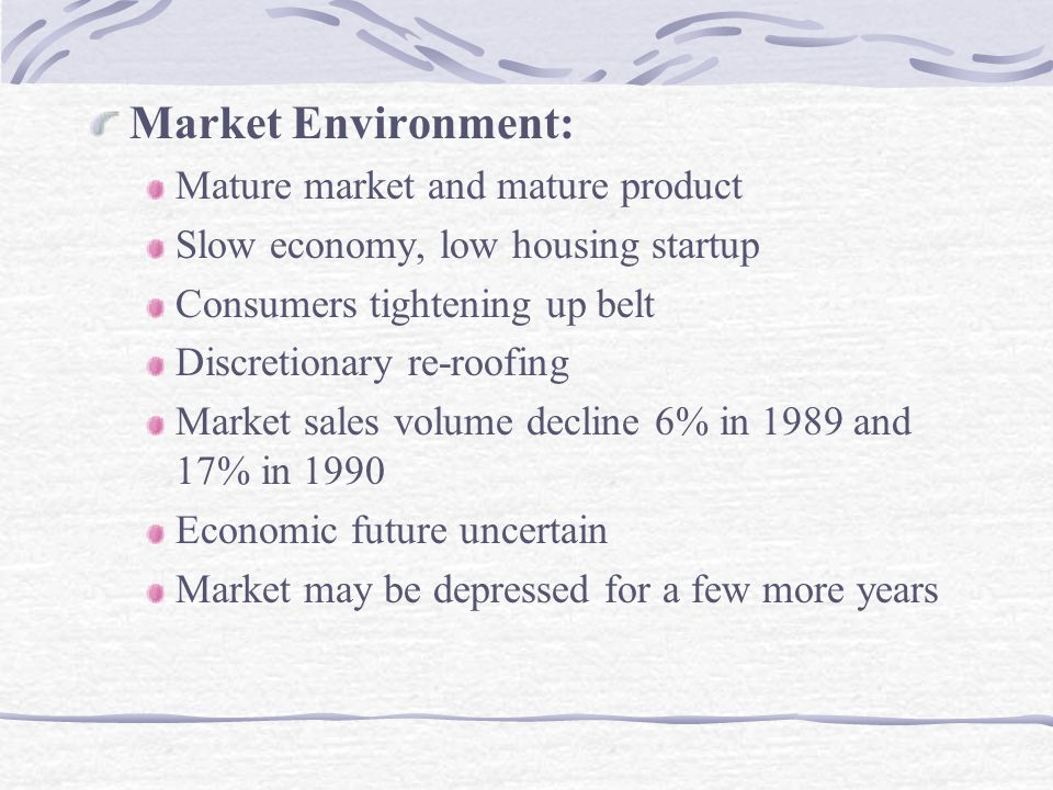 Market Environment: Mature market and mature product Slow economy, low housing startup Consumers tightening up belt Discretionary re-roofing Market sales volume decline 6% in 1989 and 17% in 1990 Economic future uncertain Market may be depressed for a few more years