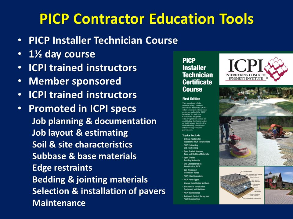 PICP Contractor Education Tools PICP Installer Technician Course PICP Installer Technician Course 1½ day course 1½ day course ICPI trained instructors ICPI trained instructors Member sponsored Member sponsored ICPI trained instructors ICPI trained instructors Promoted in ICPI specs Promoted in ICPI specs Job planning & documentation Job layout & estimating Soil & site characteristics Subbase & base materials Edge restraints Bedding & jointing materials Selection & installation of pavers Maintenance