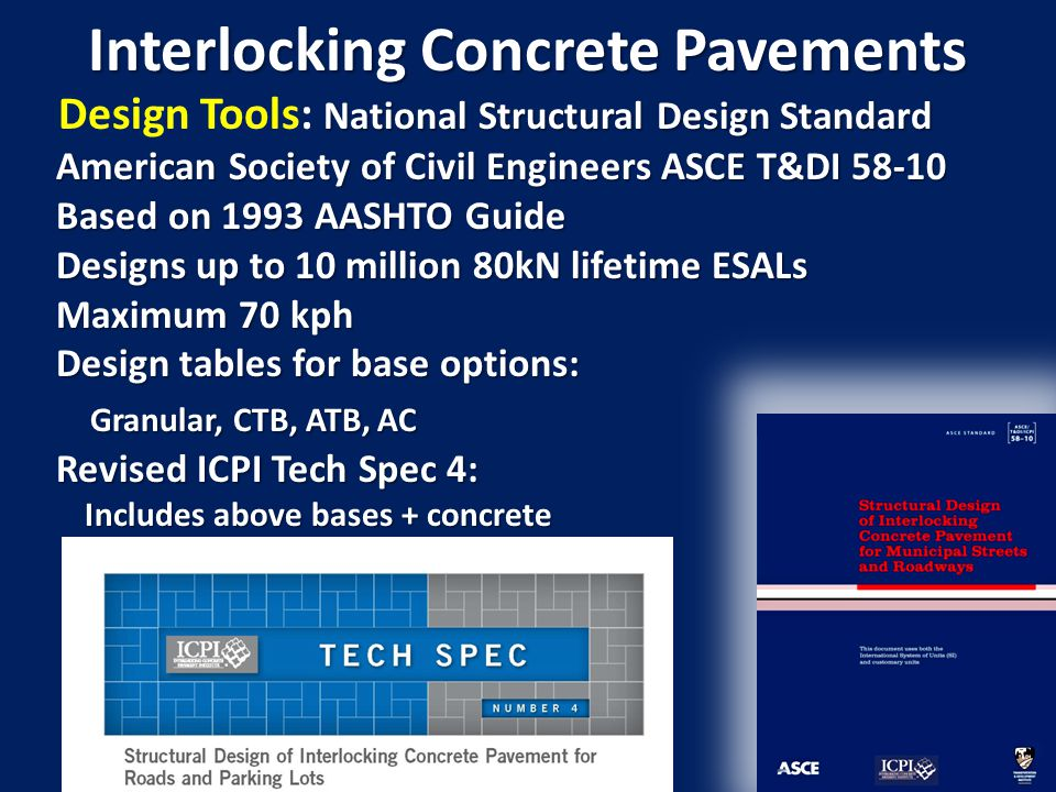 Interlocking Concrete Pavements National Structural Design Standard Design Tools: National Structural Design Standard American Society of Civil Engineers ASCE T&DI 58-10 American Society of Civil Engineers ASCE T&DI 58-10 Based on 1993 AASHTO Guide Based on 1993 AASHTO Guide Designs up to 10 million 80kN lifetime ESALs Designs up to 10 million 80kN lifetime ESALs Maximum 70 kph Maximum 70 kph Design tables for base options: Design tables for base options: Granular, CTB, ATB, AC Granular, CTB, ATB, AC Revised ICPI Tech Spec 4: Revised ICPI Tech Spec 4: Includes above bases + concrete Includes above bases + concrete